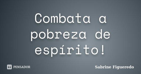 Combata a pobreza de espírito!... Frase de Sabrine Figueredo.