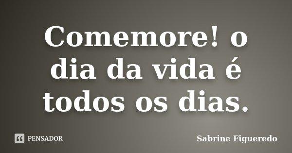 Comemore! o dia da vida é todos os dias.... Frase de Sabrine Figueredo.