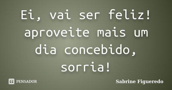 Ei, vai ser feliz! aproveite mais um dia concebido, sorria!... Frase de Sabrine Figueredo.