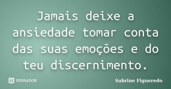 Jamais deixe a ansiedade tomar conta das suas emoções e do teu discernimento.... Frase de Sabrine Figueredo.