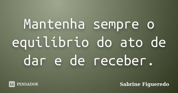 Mantenha sempre o equilíbrio do ato de dar e de receber.... Frase de Sabrine Figueredo.