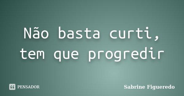 Não basta curti, tem que progredir... Frase de Sabrine Figueredo.