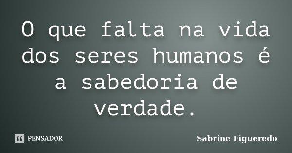 O que falta na vida dos seres humanos é a sabedoria de verdade.... Frase de Sabrine Figueredo.