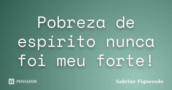 Pobreza de espírito nunca foi meu forte!... Frase de Sabrine Figueredo.