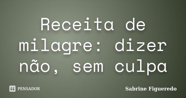Receita de milagre: dizer não, sem culpa... Frase de Sabrine Figueredo.