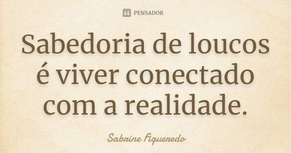 Sabedoria de loucos é viver conectado com a realidade.... Frase de Sabrine Figueredo.