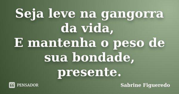 Seja leve na gangorra da vida, E mantenha o peso de sua bondade, presente.... Frase de Sabrine Figueredo.