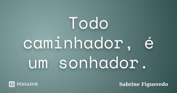Todo caminhador, é um sonhador.... Frase de Sabrine Figueredo.