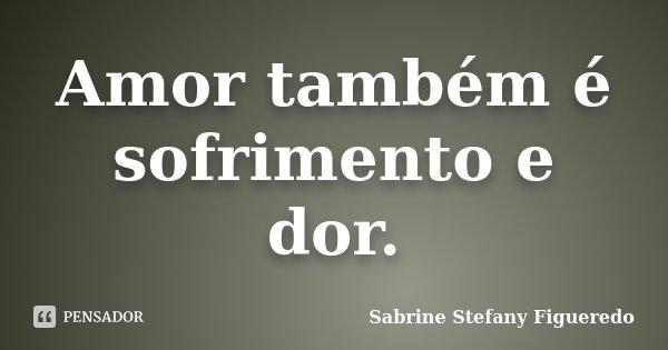 Amor também é sofrimento e dor.... Frase de Sabrine Stefany Figueredo.