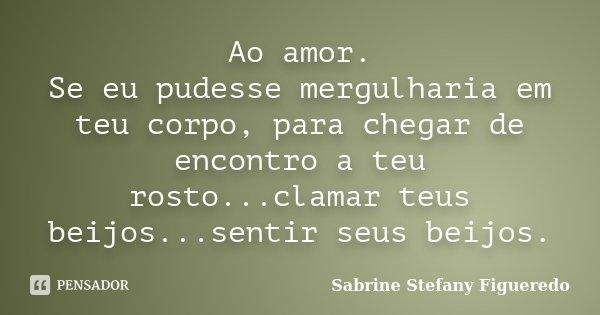 Ao amor. Se eu pudesse mergulharia em teu corpo, para chegar de encontro a teu rosto...clamar teus beijos...sentir seus beijos.... Frase de Sabrine Stefany Figueredo.