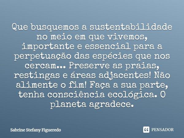 Que busquemos a sustentabilidade no meio em que vivemos, importante e essencial para a perpetuação das espécies que nos cercam... PRESERVE as praias, restingas ... Frase de Sabrine Stefany Figueredo.