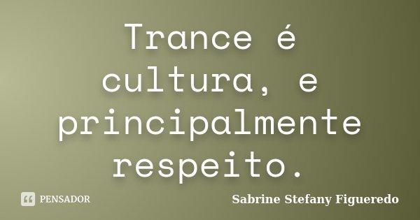 Trance é cultura, e principalmente respeito.... Frase de Sabrine Stefany Figueredo.