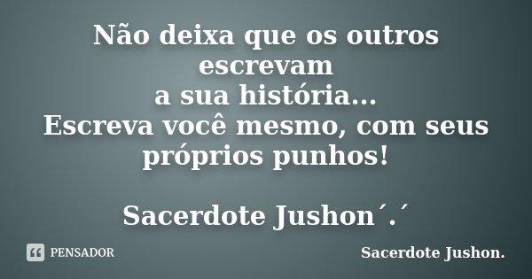 Não deixa que os outros escrevam a sua história... Escreva você mesmo, com seus próprios punhos! Sacerdote Jushon´.´... Frase de Sacerdote Jushon..