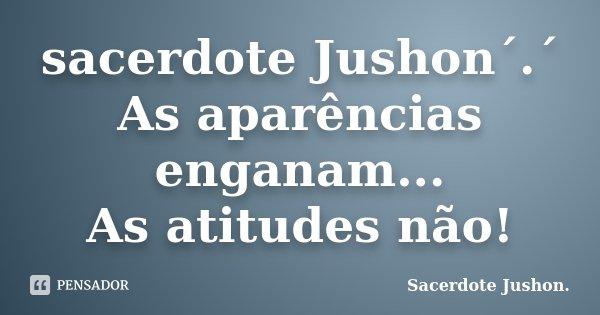 sacerdote Jushon´.´ As aparências enganam... As atitudes não!... Frase de Sacerdote Jushon..
