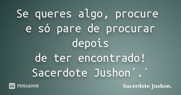 Se queres algo, procure e só pare de procurar depois de ter encontrado! Sacerdote Jushon´.´... Frase de Sacerdote Jushon..