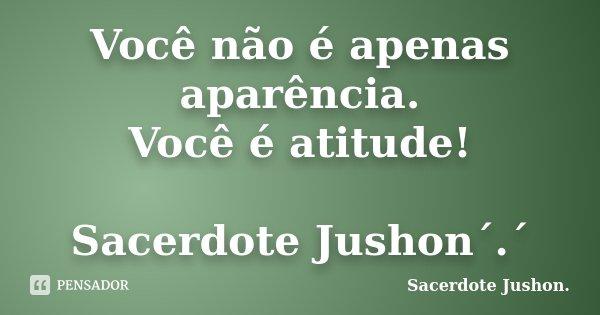 Você não é apenas aparência. Você é atitude! Sacerdote Jushon´.´... Frase de Sacerdote Jushon..