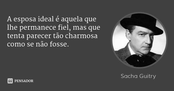 A esposa ideal é aquela que lhe permanece fiel, mas que tenta parecer tão charmosa como se não fosse.... Frase de Sacha Guitry.