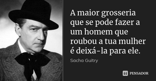 A maior grosseria que se pode fazer a um homem que roubou a tua mulher é deixá-la para ele.... Frase de Sacha Guitry.