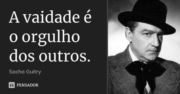 A vaidade é o orgulho dos outros.... Frase de Sacha Guitry.