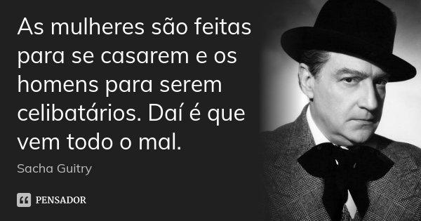 As mulheres são feitas para se casarem e os homens para serem celibatários. Daí é que vem todo o mal.... Frase de Sacha Guitry.