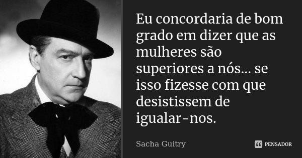 Eu concordaria de bom grado em dizer que as mulheres são superiores a nós... se isso fizesse com que desistissem de igualar-nos.... Frase de Sacha Guitry.