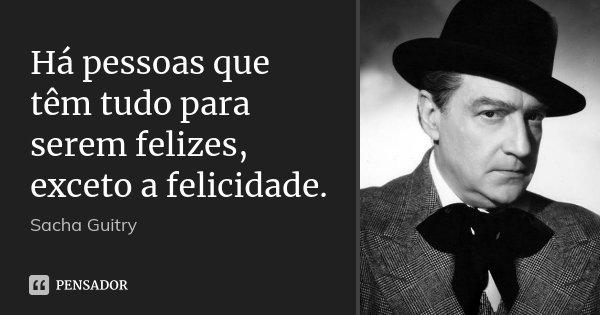 Há pessoas que têm tudo para serem felizes, exceto a felicidade.... Frase de Sacha Guitry.