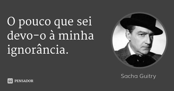 O pouco que sei devo-o à minha ignorância.... Frase de Sacha Guitry.