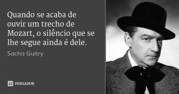 Quando se acaba de ouvir um trecho de Mozart, o silêncio que se lhe segue ainda é dele.... Frase de Sacha Guitry.