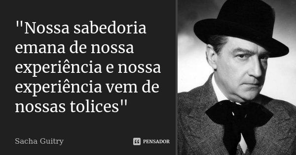 """""""Nossa sabedoria emana de nossa experiência e nossa experiência vem de nossas tolices""""... Frase de Sacha Guitry."""