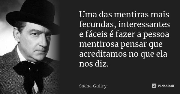 Uma das mentiras mais fecundas, interessantes e fáceis é fazer a pessoa mentirosa pensar que acreditamos no que ela nos diz.... Frase de Sacha Guitry.