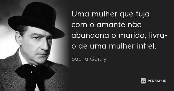 Uma mulher que fuja com o amante não abandona o marido, livra-o de uma mulher infiel.... Frase de Sacha Guitry.
