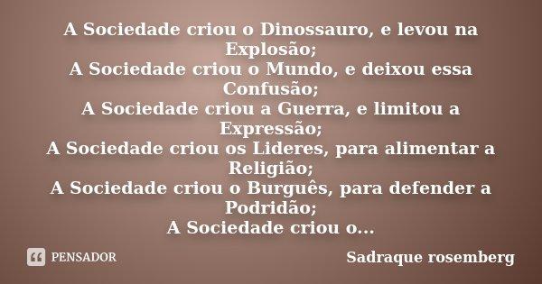 A Sociedade criou o Dinossauro, e levou na Explosão; A Sociedade criou o Mundo, e deixou essa Confusão; A Sociedade criou a Guerra, e limitou a Expressão; A Soc... Frase de Sadraque Rosemberg.