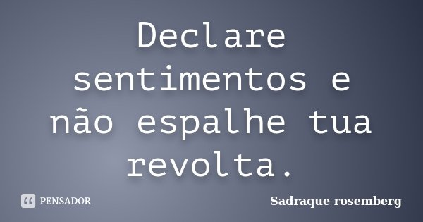 Declare sentimentos e não espalhe tua revolta.... Frase de Sadraque Rosemberg.