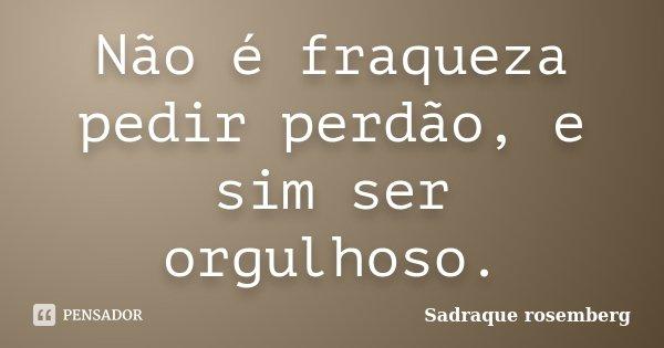 Não é fraqueza pedir perdão, e sim ser orgulhoso.... Frase de Sadraque Rosemberg.