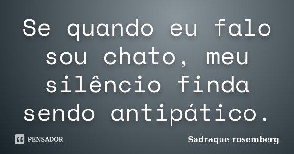 Se quando eu falo sou chato, meu silêncio finda sendo antipático.... Frase de Sadraque Rosemberg.