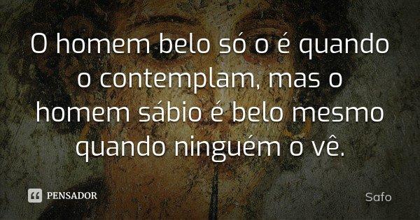 O homem belo só o é quando o contemplam, mas o homem sábio é belo mesmo quando ninguém o vê.... Frase de Safo.