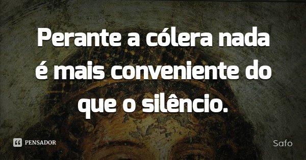 Perante a cólera nada é mais conveniente do que o silêncio.... Frase de Safo.