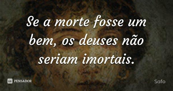Se a morte fosse um bem, os deuses não seriam imortais.... Frase de Safo.