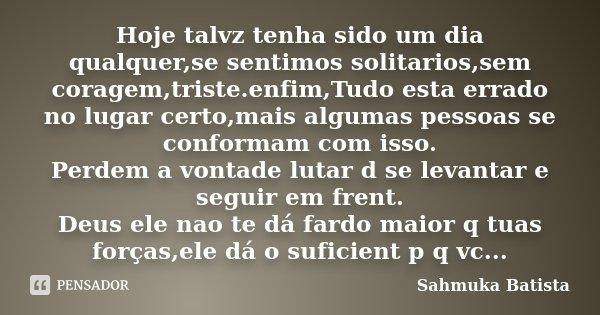 Hoje talvz tenha sido um dia qualquer,se sentimos solitarios,sem coragem,triste.enfim,Tudo esta errado no lugar certo,mais algumas pessoas se conformam com isso... Frase de Sahmuka Batista.