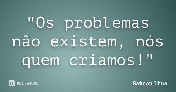 """""""Os problemas não existem, nós quem criamos!""""... Frase de Saimon Lima."""