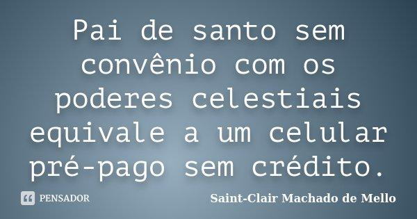 Pai de santo sem convênio com os poderes celestiais equivale a um celular pré-pago sem crédito.... Frase de Saint-Clair Machado de Mello.