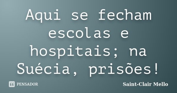 Aqui se fecham escolas e hospitais; na Suécia, prisões!... Frase de SAINT-CLAIR MELLO.