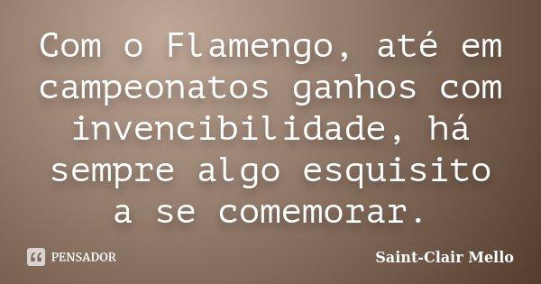 Com o Flamengo, até em campeonatos ganhos com invencibilidade, há sempre algo esquisito a se comemorar.... Frase de SAINT-CLAIR MELLO.