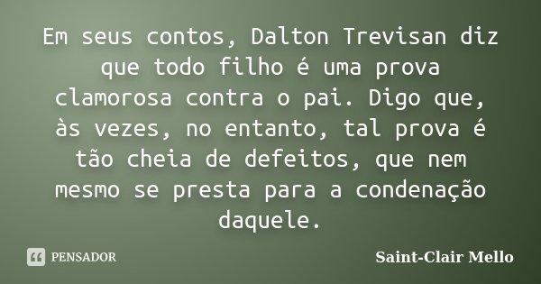 Em seus contos, Dalton Trevisan diz que todo filho é uma prova clamorosa contra o pai. Digo que, às vezes, no entanto, tal prova é tão cheia de defeitos, que ne... Frase de Saint-Clair Mello.