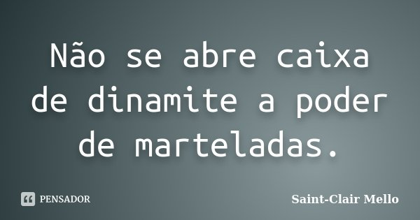 Não se abre caixa de dinamite a poder de marteladas.... Frase de Saint-Clair Mello.