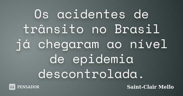 Os acidentes de trânsito no Brasil já chegaram ao nível de epidemia descontrolada.... Frase de Saint-Clair Mello.