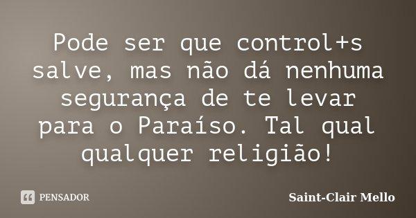 Pode ser que control+s salve, mas não dá nenhuma segurança de te levar para o Paraíso. Tal qual qualquer religião!... Frase de Saint-Clair Mello.