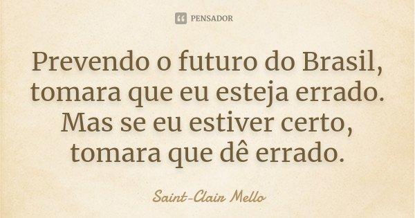 Prevendo o futuro do Brasil, tomara que eu esteja errado. Mas se eu estiver certo, tomara que dê errado.... Frase de SAINT-CLAIR MELLO.