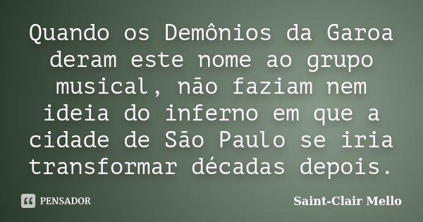 Quando os Demônios da Garoa deram este nome ao grupo musical, não faziam nem ideia do inferno em que a cidade de São Paulo se iria transformar décadas depois.... Frase de Saint-Clair Mello.