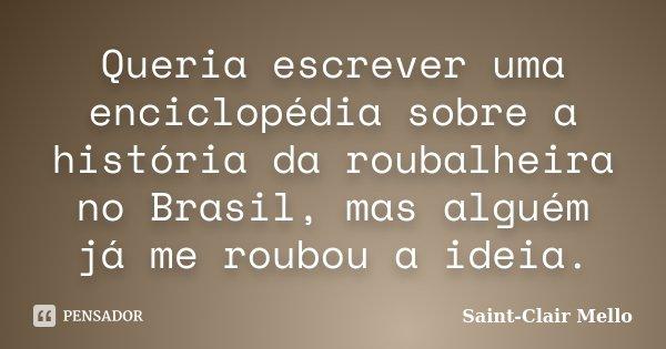 Queria escrever uma enciclopédia sobre a história da roubalheira no Brasil, mas alguém já me roubou a ideia.... Frase de Saint-Clair Mello.